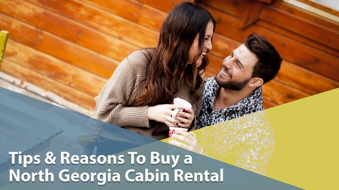 Tips & Reasons To Buy a North Georgia Cabin Rental